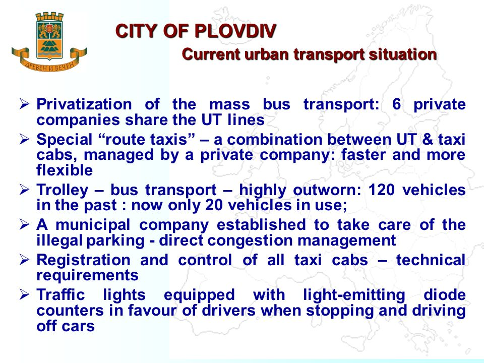 CITY OF PLOVDIV Current urban transport situation Privatization of the mass bus transport: 6 private companies share the UT lines Special route taxis – a combination between UT & taxi cabs, managed by a private company: faster and more flexible Trolley – bus transport – highly outworn: 120 vehicles in the past : now only 20 vehicles in use; A municipal company established to take care of the illegal parking - direct congestion management Registration and control of all taxi cabs – technical requirements Traffic lights equipped with light-emitting diode counters in favour of drivers when stopping and driving off cars