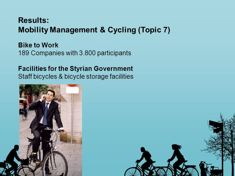 Results: Mobility Management & Cycling (Topic 7) Bike to Work 189 Companies with 3.800 participants Facilities for the Styrian Government Staff bicycl