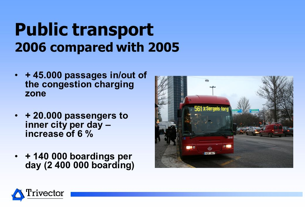 Public transport 2006 compared with 2005 + 45.000 passages in/out of the congestion charging zone + 20.000 passengers to inner city per day – increase of 6 % + 140 000 boardings per day (2 400 000 boarding)