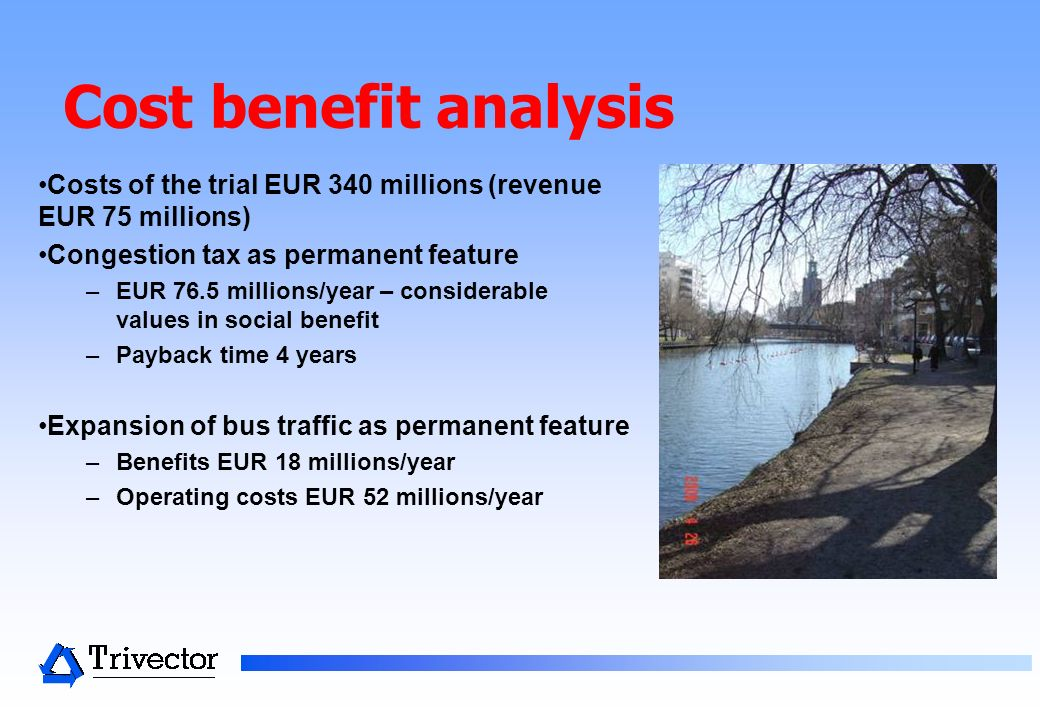 Cost benefit analysis Costs of the trial EUR 340 millions (revenue EUR 75 millions) Congestion tax as permanent feature –EUR 76.5 millions/year – cons