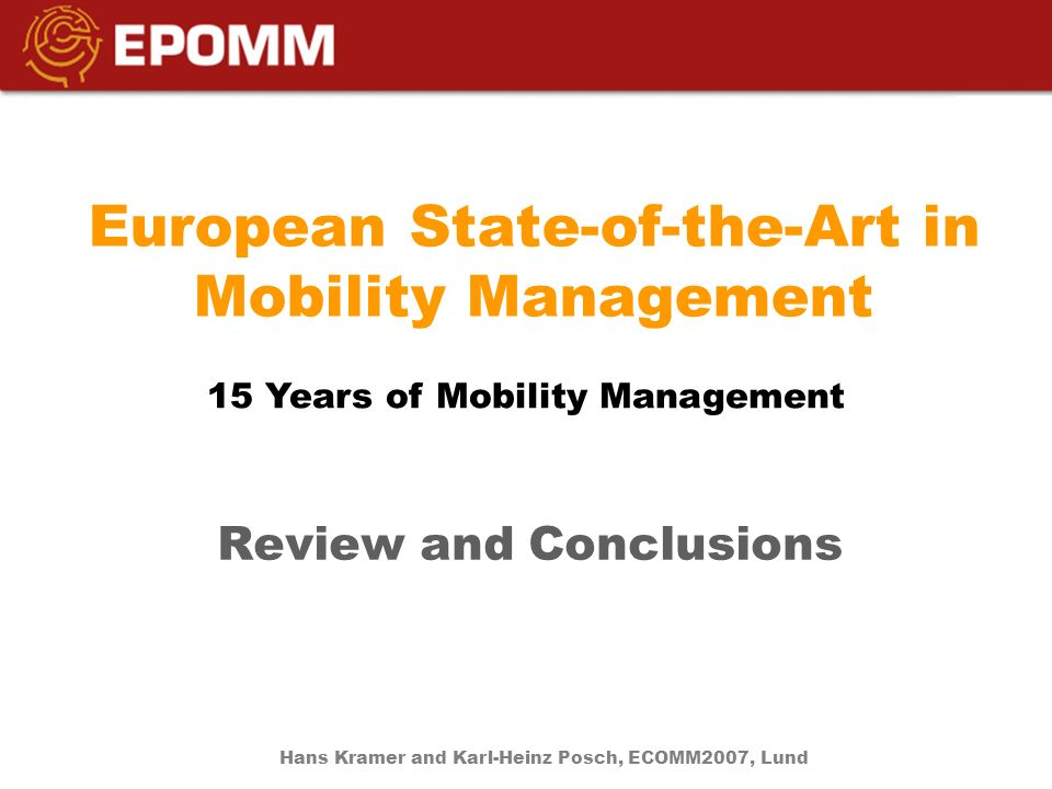 European State-of-the-Art in Mobility Management Review and Conclusions 15 Years of Mobility Management Hans Kramer and Karl-Heinz Posch, ECOMM2007, Lund