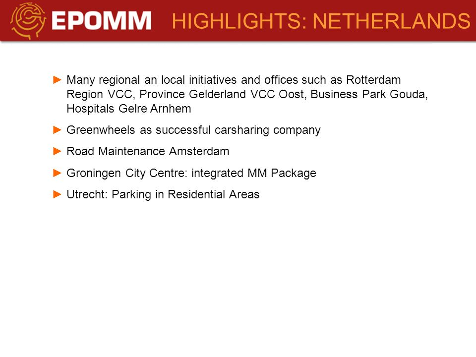 Many regional an local initiatives and offices such as Rotterdam Region VCC, Province Gelderland VCC Oost, Business Park Gouda, Hospitals Gelre Arnhem Greenwheels as successful carsharing company Road Maintenance Amsterdam Groningen City Centre: integrated MM Package Utrecht: Parking in Residential Areas HIGHLIGHTS: NETHERLANDS