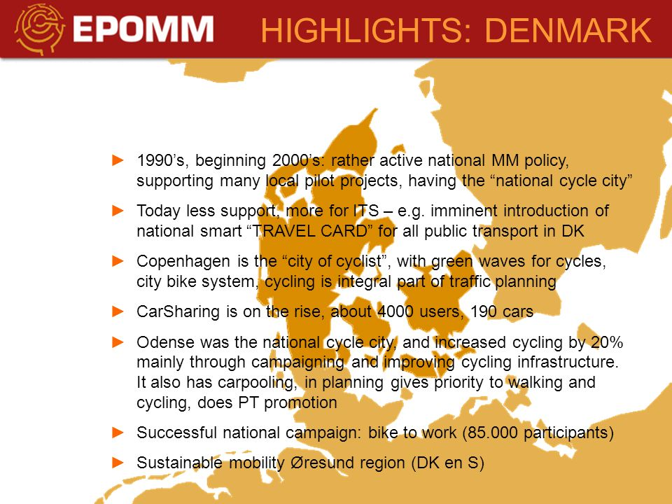 HIGHLIGHTS: DENMARK 1990s, beginning 2000s: rather active national MM policy, supporting many local pilot projects, having the national cycle city Today less support, more for ITS – e.g.