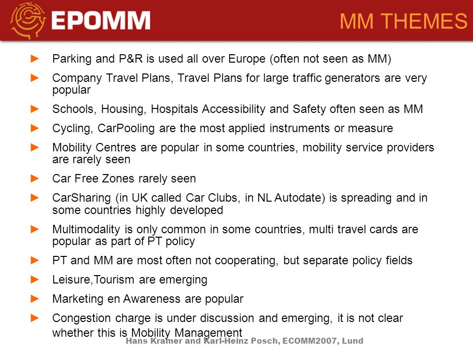 MM THEMES Parking and P&R is used all over Europe (often not seen as MM) Company Travel Plans, Travel Plans for large traffic generators are very popular Schools, Housing, Hospitals Accessibility and Safety often seen as MM Cycling, CarPooling are the most applied instruments or measure Mobility Centres are popular in some countries, mobility service providers are rarely seen Car Free Zones rarely seen CarSharing (in UK called Car Clubs, in NL Autodate) is spreading and in some countries highly developed Multimodality is only common in some countries, multi travel cards are popular as part of PT policy PT and MM are most often not cooperating, but separate policy fields Leisure,Tourism are emerging Marketing en Awareness are popular Congestion charge is under discussion and emerging, it is not clear whether this is Mobility Management Hans Kramer and Karl-Heinz Posch, ECOMM2007, Lund