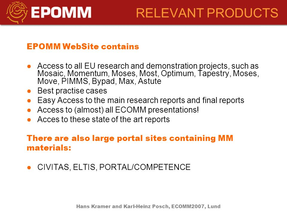 RELEVANT PRODUCTS EPOMM WebSite contains Access to all EU research and demonstration projects, such as Mosaic, Momentum, Moses, Most, Optimum, Tapestry, Moses, Move, PIMMS, Bypad, Max, Astute Best practise cases Easy Access to the main research reports and final reports Access to (almost) all ECOMM presentations.