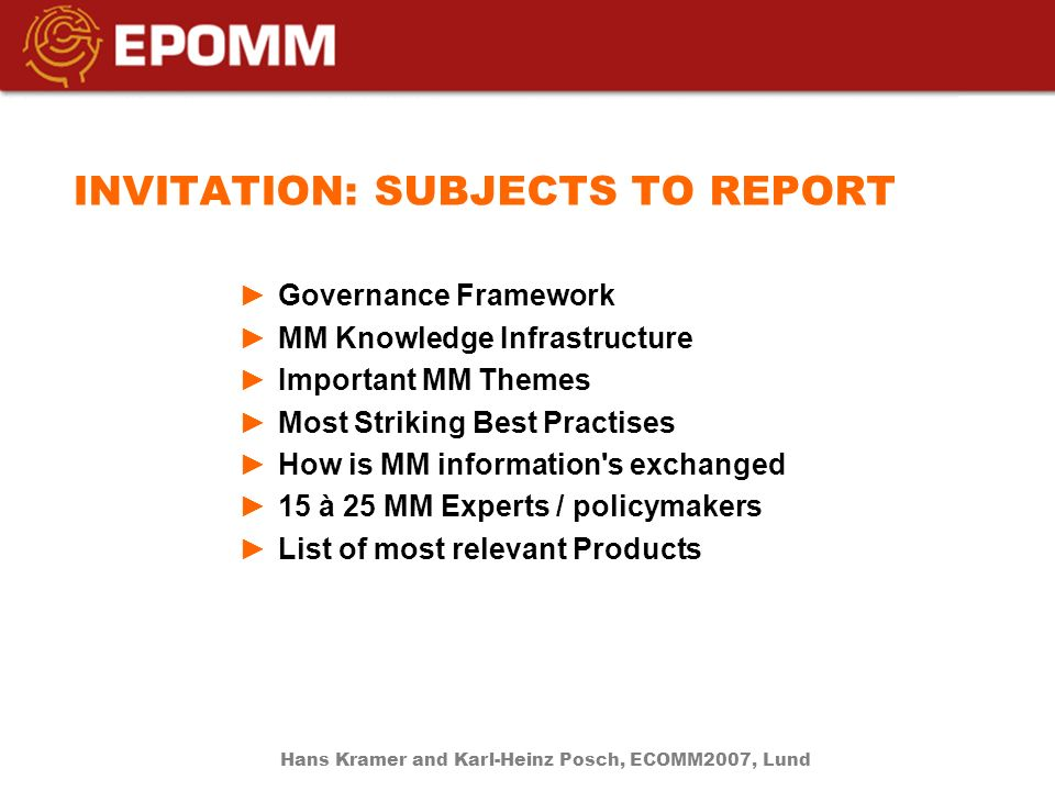 INVITATION: SUBJECTS TO REPORT Governance Framework MM Knowledge Infrastructure Important MM Themes Most Striking Best Practises How is MM information s exchanged 15 à 25 MM Experts / policymakers List of most relevant Products Hans Kramer and Karl-Heinz Posch, ECOMM2007, Lund
