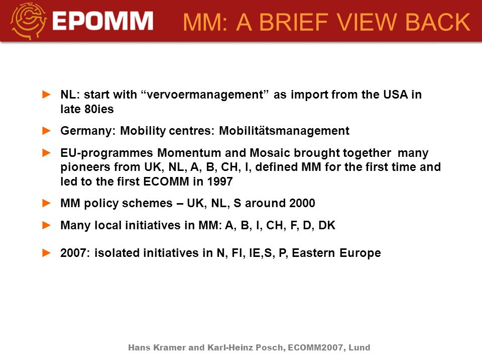 MM: A BRIEF VIEW BACK NL: start with vervoermanagement as import from the USA in late 80ies Germany: Mobility centres: Mobilitätsmanagement EU-programmes Momentum and Mosaic brought together many pioneers from UK, NL, A, B, CH, I, defined MM for the first time and led to the first ECOMM in 1997 MM policy schemes – UK, NL, S around 2000 Many local initiatives in MM: A, B, I, CH, F, D, DK 2007: isolated initiatives in N, FI, IE,S, P, Eastern Europe Hans Kramer and Karl-Heinz Posch, ECOMM2007, Lund