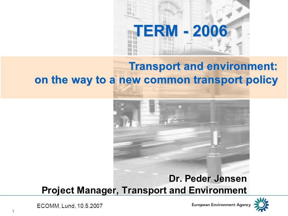 1 Dr. Peder Jensen Project Manager, Transport and Environment TERM - 2006 TERM - 2006 Transport and environment: on the way to a new common transport