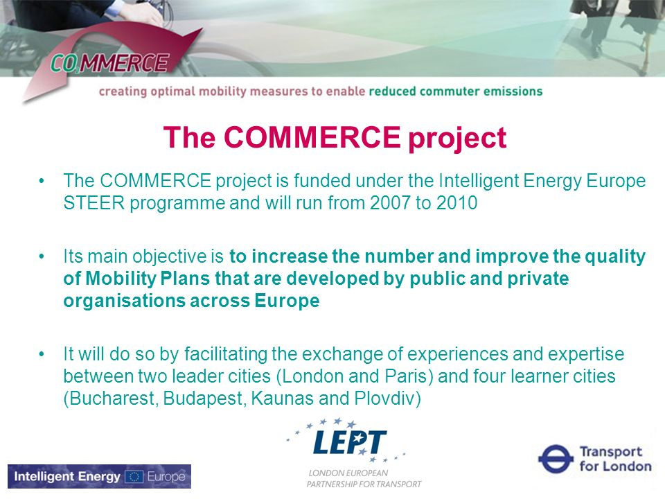 The COMMERCE project The COMMERCE project is funded under the Intelligent Energy Europe STEER programme and will run from 2007 to 2010 Its main objective is to increase the number and improve the quality of Mobility Plans that are developed by public and private organisations across Europe It will do so by facilitating the exchange of experiences and expertise between two leader cities (London and Paris) and four learner cities (Bucharest, Budapest, Kaunas and Plovdiv)