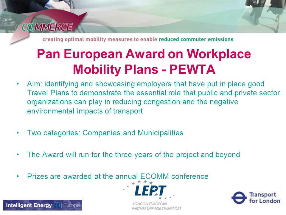 Pan European Award on Workplace Mobility Plans - PEWTA Aim: identifying and showcasing employers that have put in place good Travel Plans to demonstrate the essential role that public and private sector organizations can play in reducing congestion and the negative environmental impacts of transport Two categories: Companies and Municipalities The Award will run for the three years of the project and beyond Prizes are awarded at the annual ECOMM conference