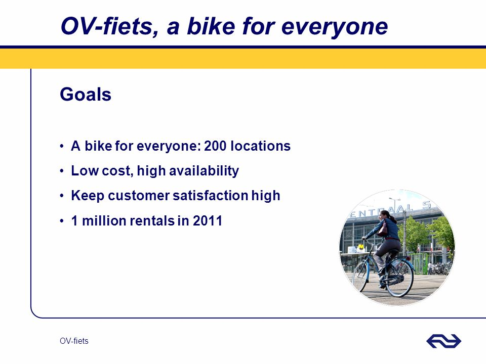 OV-fiets OV-fiets, a bike for everyone Goals A bike for everyone: 200 locations Low cost, high availability Keep customer satisfaction high 1 million