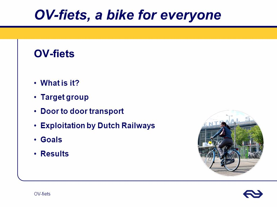 OV-fiets OV-fiets, a bike for everyone OV-fiets What is it? Target group Door to door transport Exploitation by Dutch Railways Goals Results
