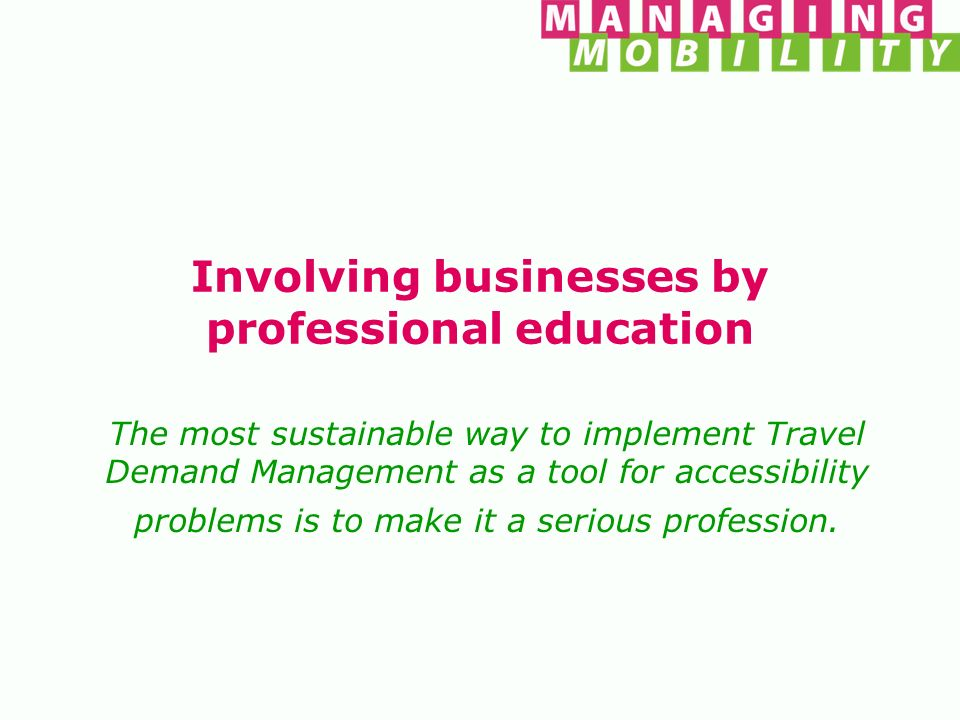 Managing Mobility The Foundation Managing Mobility aims to encourage and improve the Development and dissemination of knowledge on Location Accessibility / Mobility Management / Travel Demand management.