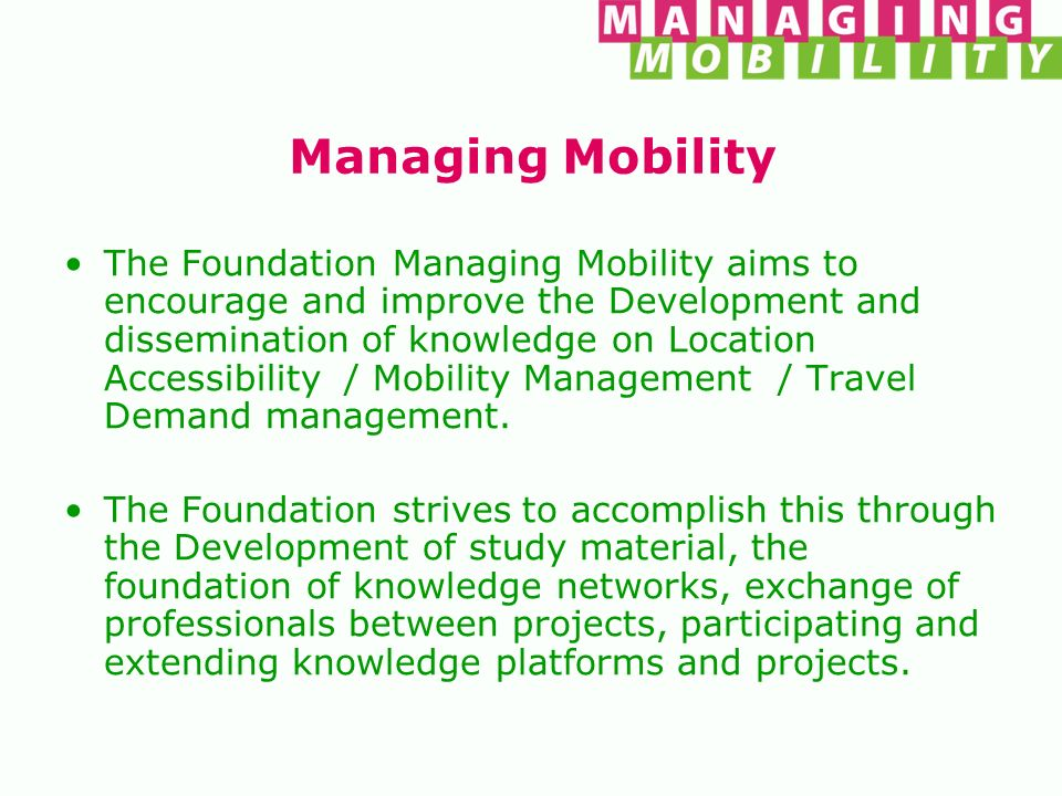 Managing Mobility The Foundation Managing Mobility aims to encourage and improve the Development and dissemination of knowledge on Location Accessibil