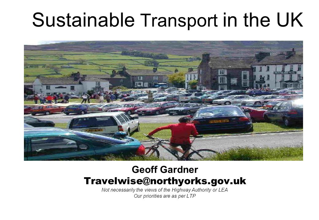 Geoff Gardner Travelwise@northyorks.gov.uk Not necessarily the views of the Highway Authority or LEA Our priorities are as per LTP Sustainable Transport in the UK