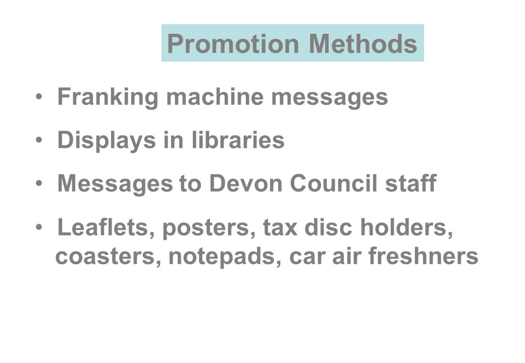 Franking machine messages Displays in libraries Messages to Devon Council staff Leaflets, posters, tax disc holders, coasters, notepads, car air freshners Promotion Methods