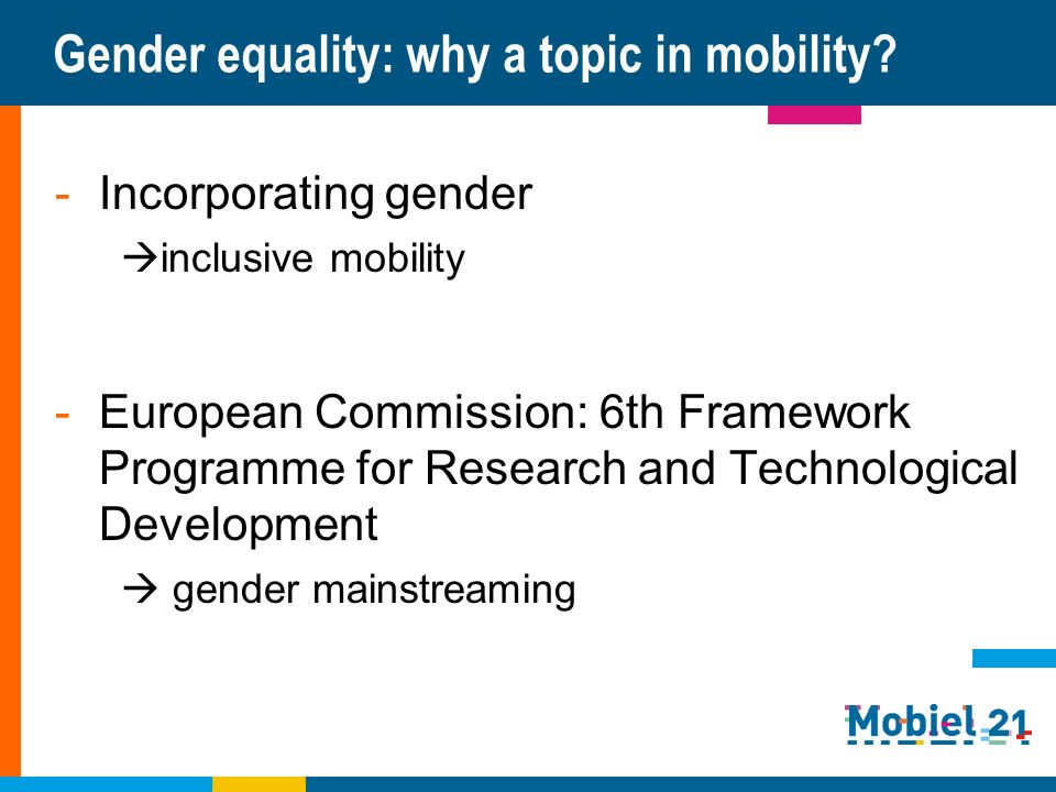Gender equality: why a topic in mobility? -Incorporating gender inclusive mobility -European Commission: 6th Framework Programme for Research and Tech