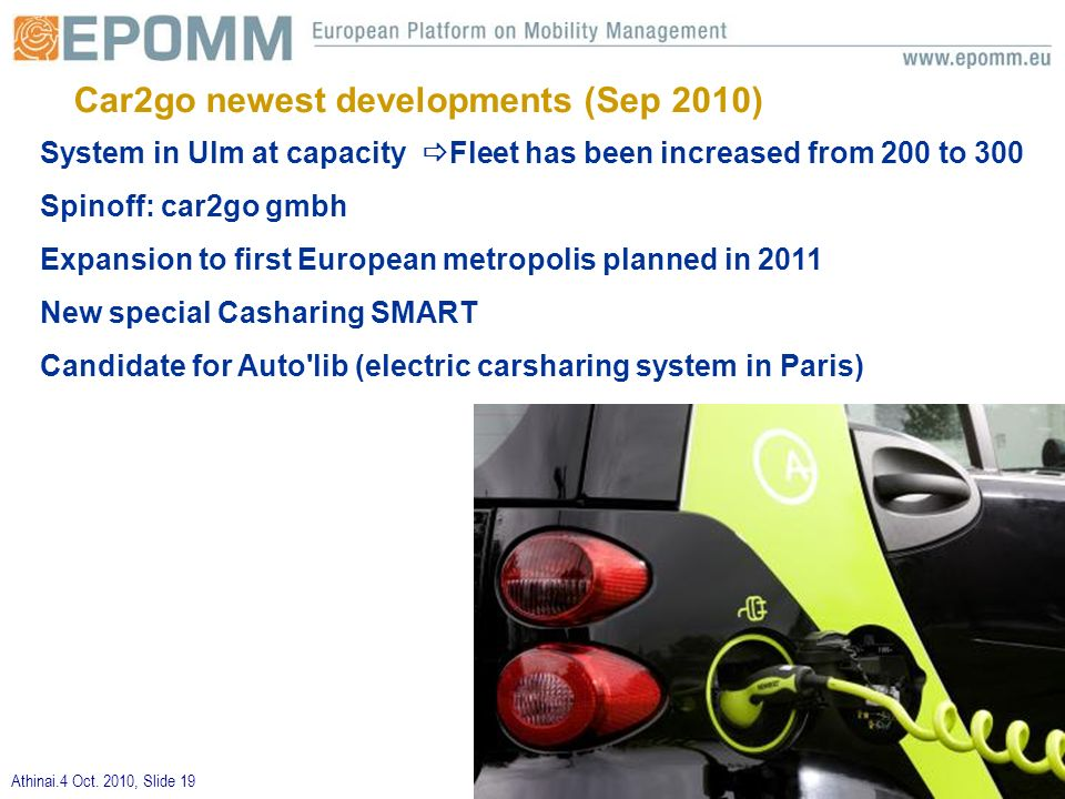 Athinai.4 Oct. 2010, Slide 19 System in Ulm at capacity Fleet has been increased from 200 to 300 Spinoff: car2go gmbh Expansion to first European metr