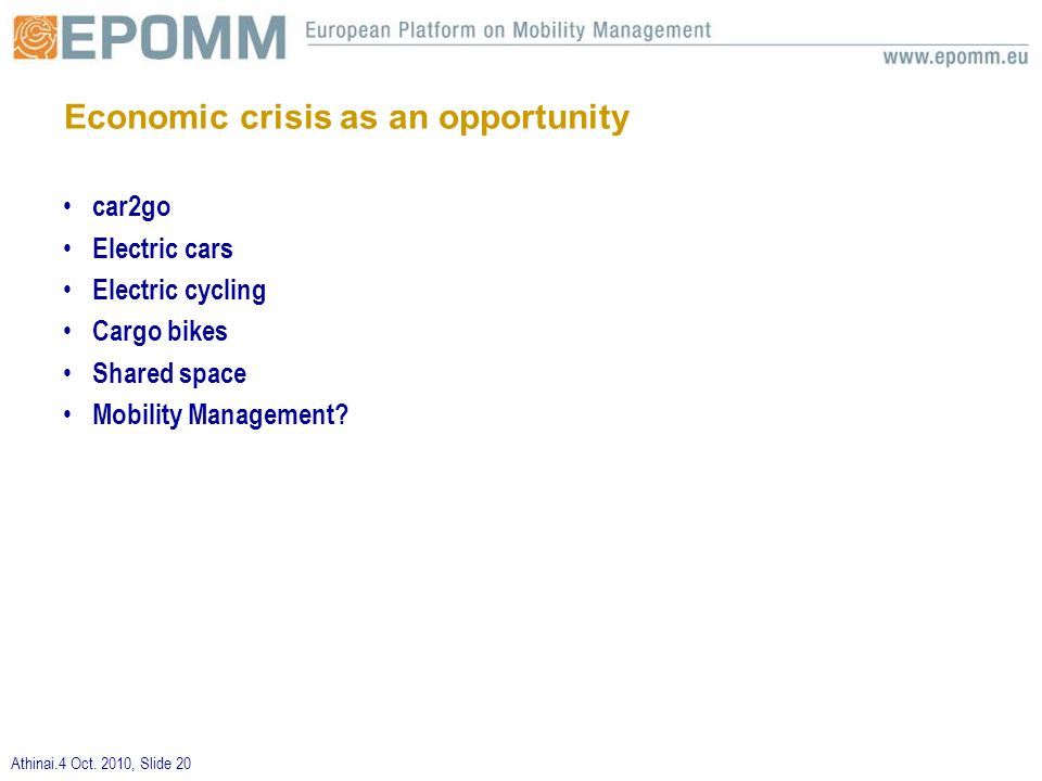 Athinai.4 Oct. 2010, Slide 20 Economic crisis as an opportunity car2go Electric cars Electric cycling Cargo bikes Shared space Mobility Management?