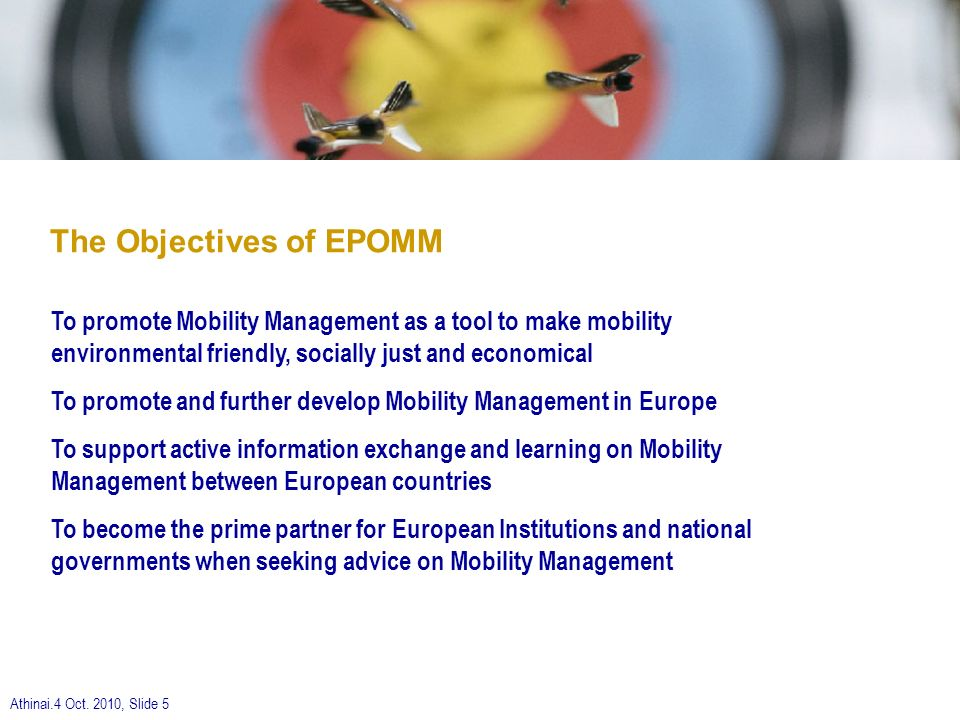 Athinai.4 Oct. 2010, Slide 5 The Objectives of EPOMM To promote Mobility Management as a tool to make mobility environmental friendly, socially just a