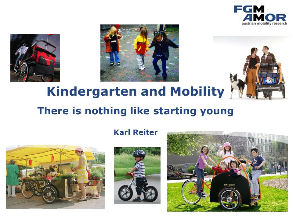 Mobilitätsmanagement Mobility Management for Kindergartens Karl ReiterECOMM, London, June 2008 death through road accidents 7.217 death through traffic-caused emissions 28.000 death through lack of physical activities 58.000 Traffic-caused deaths in Austria, Switzerland and France