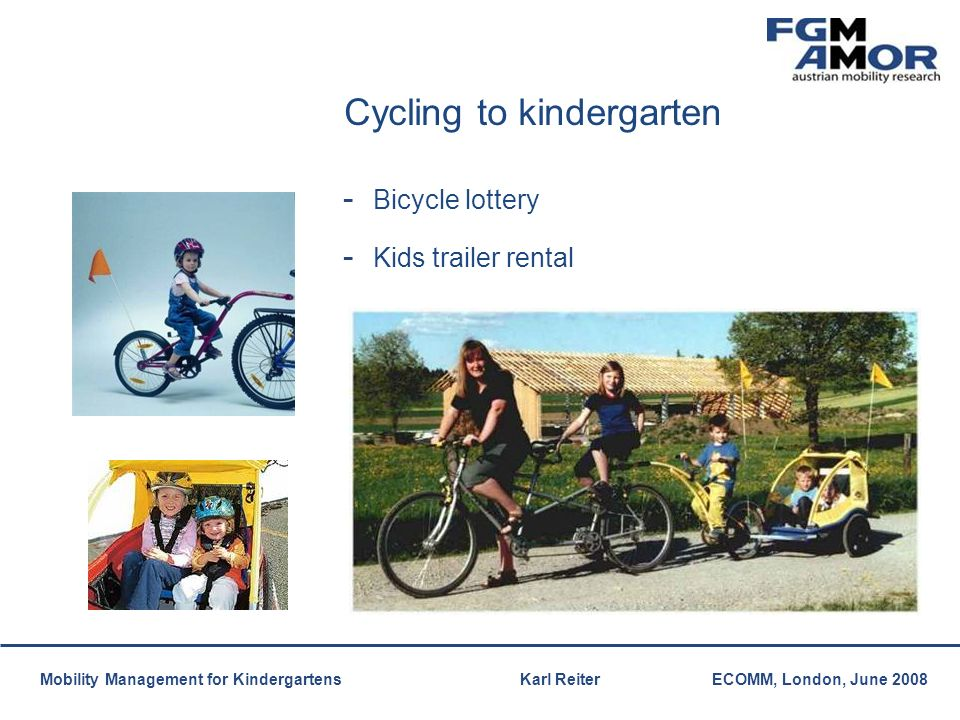 Mobilitätsmanagement Mobility Management for Kindergartens Karl ReiterECOMM, London, June 2008 Cycling to kindergarten - Bicycle lottery - Kids traile