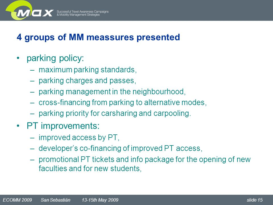ECOMM 2009 San Sebastián 13-15th May 2009 slide 15 parking policy: –maximum parking standards, –parking charges and passes, –parking management in the neighbourhood, –cross-financing from parking to alternative modes, –parking priority for carsharing and carpooling.