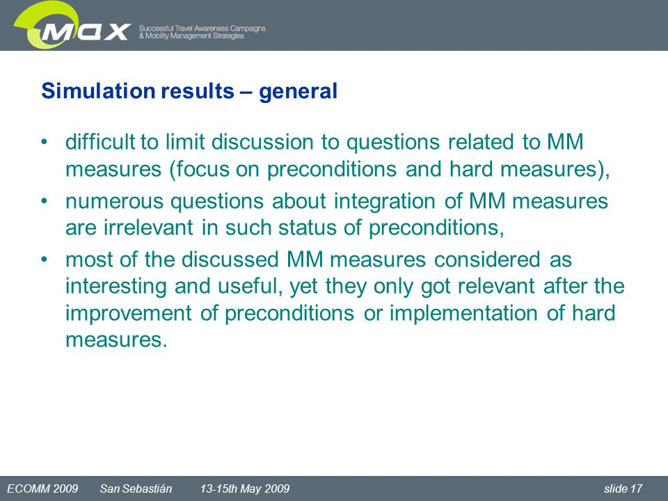 ECOMM 2009 San Sebastián 13-15th May 2009 slide 17 Simulation results – general difficult to limit discussion to questions related to MM measures (focus on preconditions and hard measures), numerous questions about integration of MM measures are irrelevant in such status of preconditions, most of the discussed MM measures considered as interesting and useful, yet they only got relevant after the improvement of preconditions or implementation of hard measures.