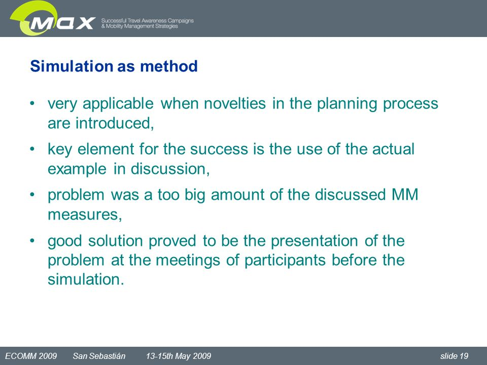 ECOMM 2009 San Sebastián 13-15th May 2009 slide 19 Simulation as method very applicable when novelties in the planning process are introduced, key element for the success is the use of the actual example in discussion, problem was a too big amount of the discussed MM measures, good solution proved to be the presentation of the problem at the meetings of participants before the simulation.