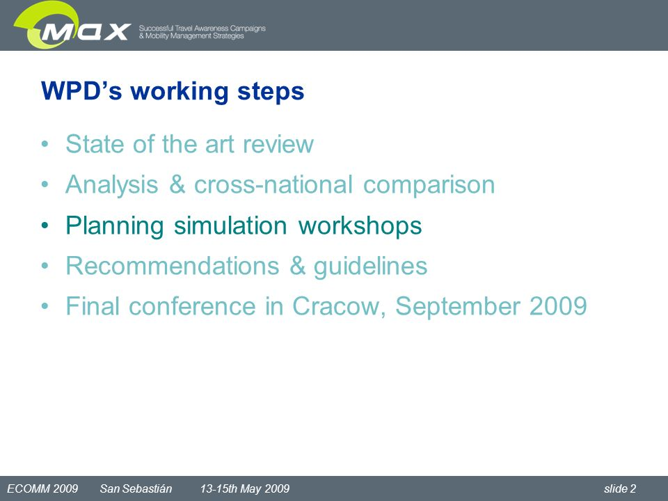 ECOMM 2009 San Sebastián 13-15th May 2009 slide 2 WPDs working steps State of the art review Analysis & cross-national comparison Planning simulation workshops Recommendations & guidelines Final conference in Cracow, September 2009