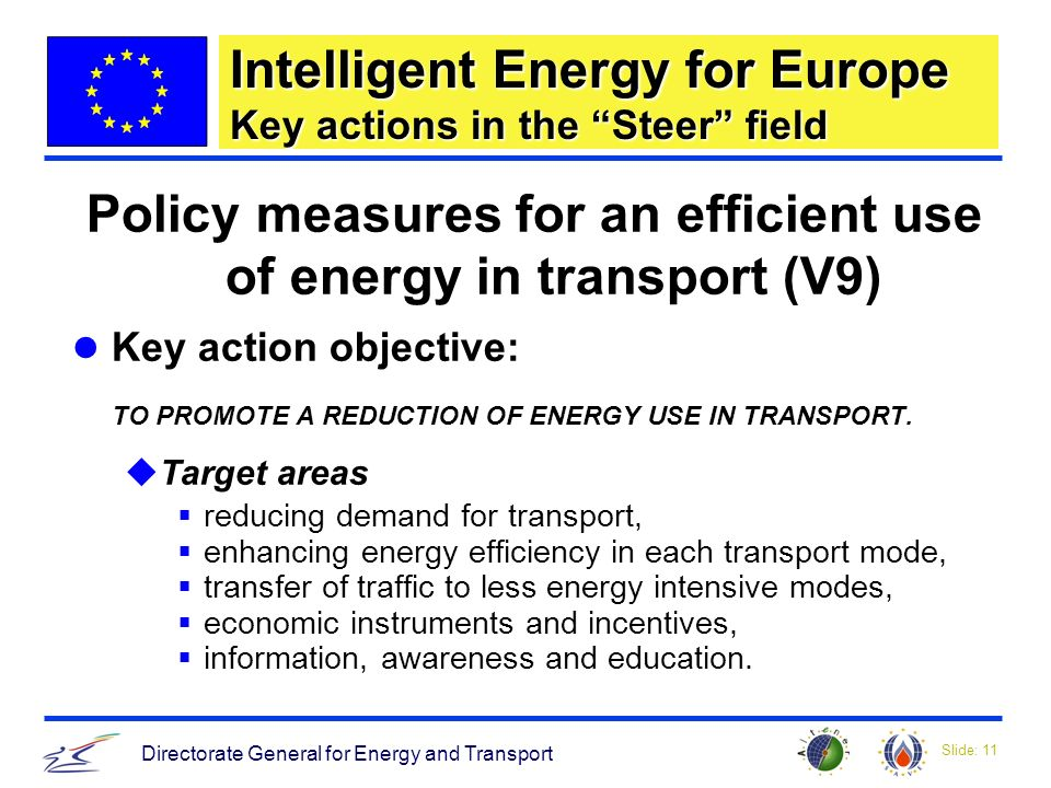 Slide: 11 Directorate General for Energy and Transport Policy measures for an efficient use of energy in transport (V9) Key action objective: TO PROMOTE A REDUCTION OF ENERGY USE IN TRANSPORT.