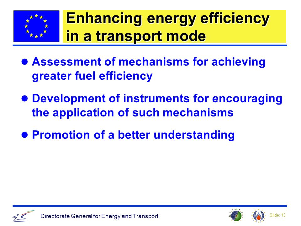 Slide: 13 Directorate General for Energy and Transport Enhancing energy efficiency in a transport mode Assessment of mechanisms for achieving greater fuel efficiency Development of instruments for encouraging the application of such mechanisms Promotion of a better understanding