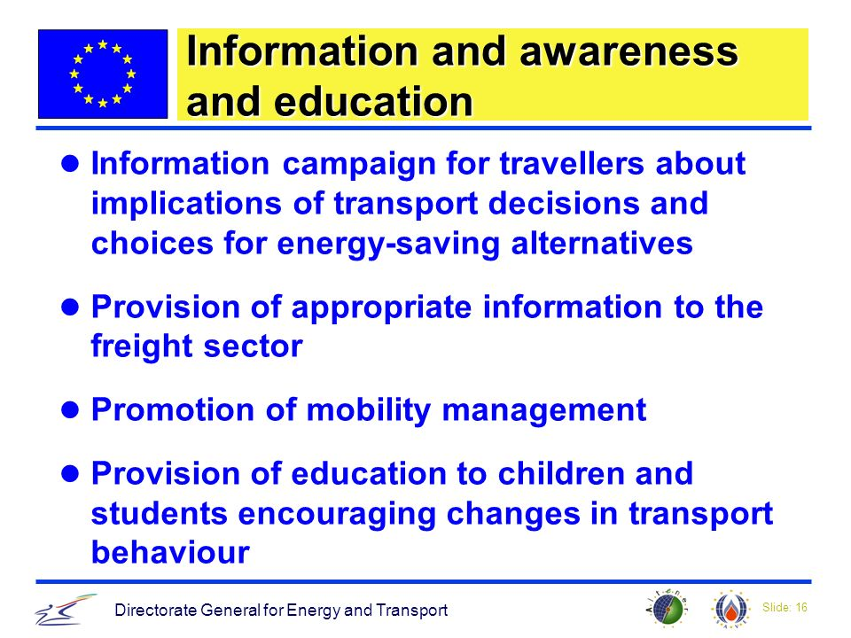 Slide: 16 Directorate General for Energy and Transport Information and awareness and education Information campaign for travellers about implications