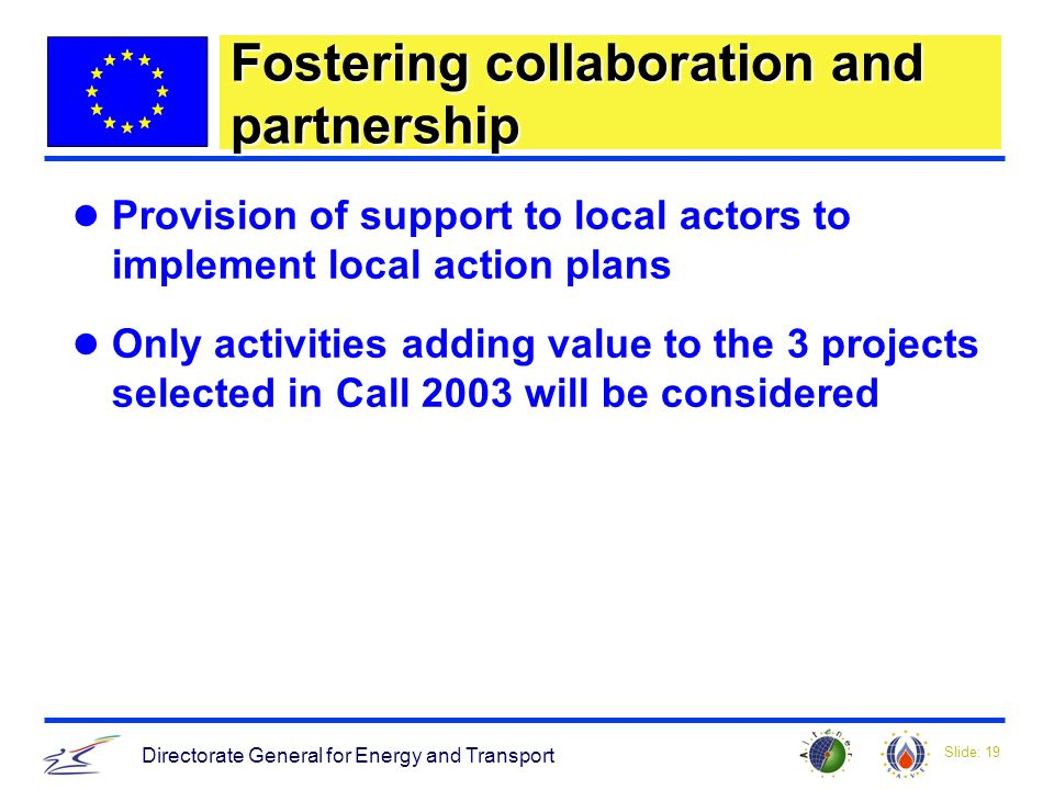 Slide: 19 Directorate General for Energy and Transport Fostering collaboration and partnership Provision of support to local actors to implement local action plans Only activities adding value to the 3 projects selected in Call 2003 will be considered