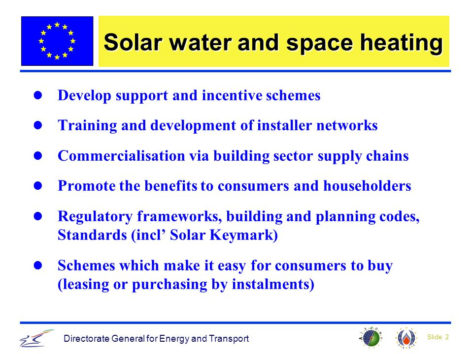 Slide: 2 Directorate General for Energy and Transport Solar water and space heating Develop support and incentive schemes Training and development of installer networks Commercialisation via building sector supply chains Promote the benefits to consumers and householders Regulatory frameworks, building and planning codes, Standards (incl Solar Keymark) Schemes which make it easy for consumers to buy (leasing or purchasing by instalments)
