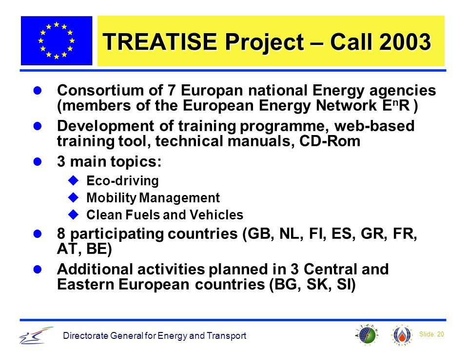 Slide: 20 Directorate General for Energy and Transport TREATISE Project – Call 2003 Consortium of 7 Europan national Energy agencies (members of the European Energy Network E n R ) Development of training programme, web-based training tool, technical manuals, CD-Rom 3 main topics: uEco-driving uMobility Management uClean Fuels and Vehicles 8 participating countries (GB, NL, FI, ES, GR, FR, AT, BE) Additional activities planned in 3 Central and Eastern European countries (BG, SK, SI)