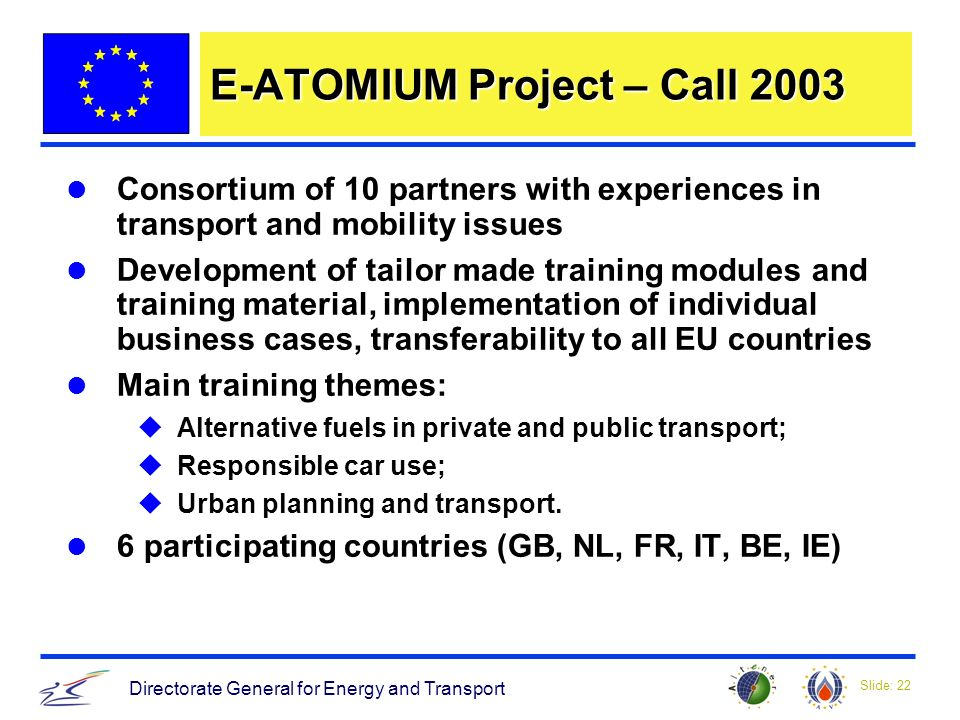 Slide: 22 Directorate General for Energy and Transport E-ATOMIUM Project – Call 2003 Consortium of 10 partners with experiences in transport and mobility issues Development of tailor made training modules and training material, implementation of individual business cases, transferability to all EU countries Main training themes: uAlternative fuels in private and public transport; uResponsible car use; uUrban planning and transport.