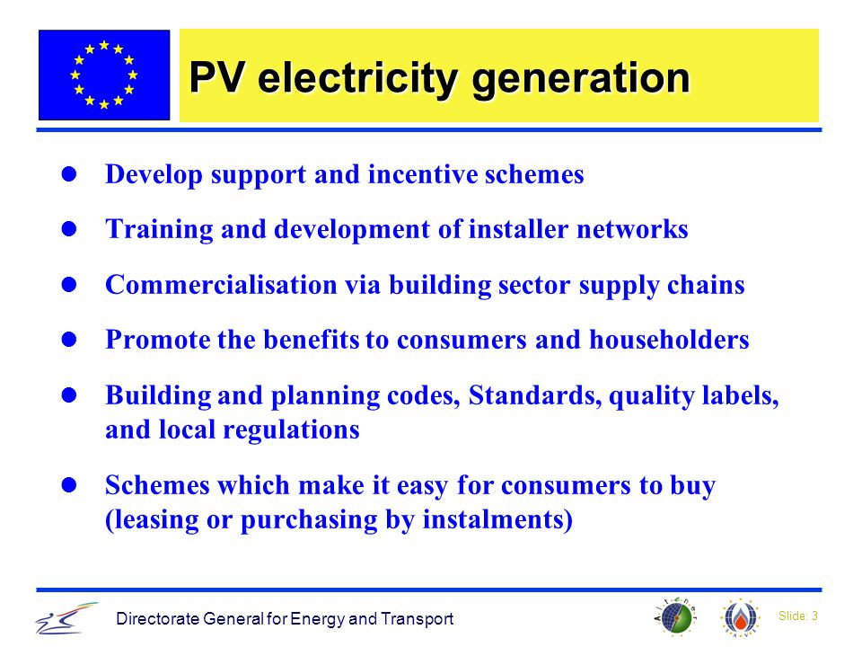 Slide: 3 Directorate General for Energy and Transport PV electricity generation Develop support and incentive schemes Training and development of installer networks Commercialisation via building sector supply chains Promote the benefits to consumers and householders Building and planning codes, Standards, quality labels, and local regulations Schemes which make it easy for consumers to buy (leasing or purchasing by instalments)