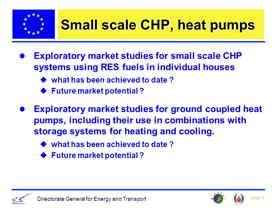 Slide: 5 Directorate General for Energy and Transport Small scale CHP, heat pumps Exploratory market studies for small scale CHP systems using RES fuels in individual houses uwhat has been achieved to date .