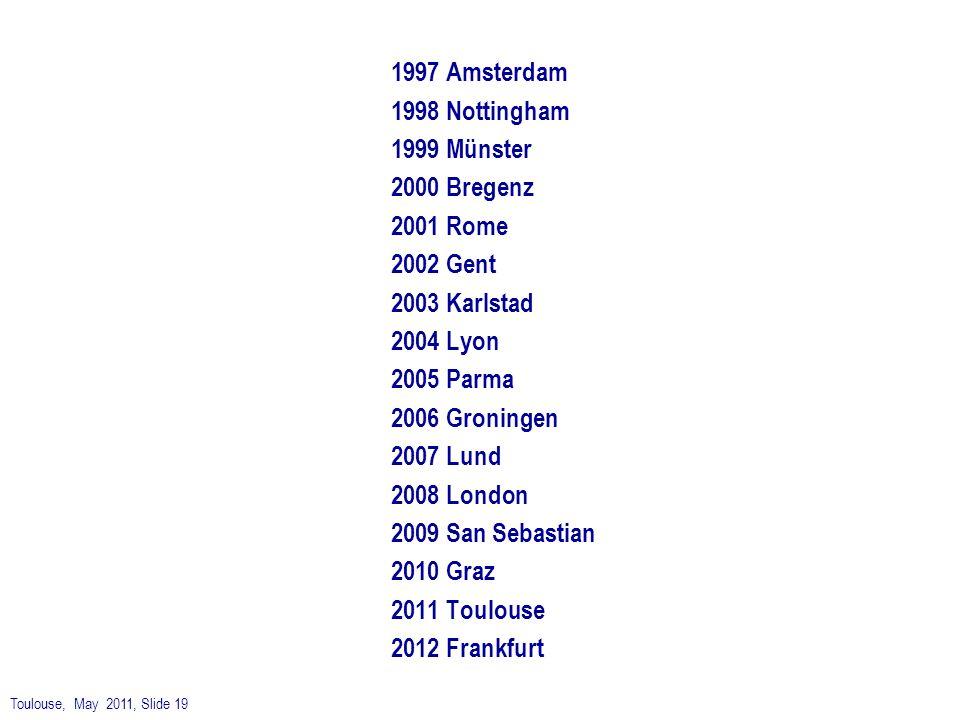 Toulouse, May 2011, Slide 19 1997 Amsterdam 1998 Nottingham 1999 Münster 2000 Bregenz 2001 Rome 2002 Gent 2003 Karlstad 2004 Lyon 2005 Parma 2006 Gron