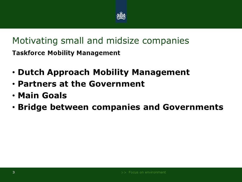 >> Focus on environment 3 Motivating small and midsize companies Taskforce Mobility Management Dutch Approach Mobility Management Partners at the Gove