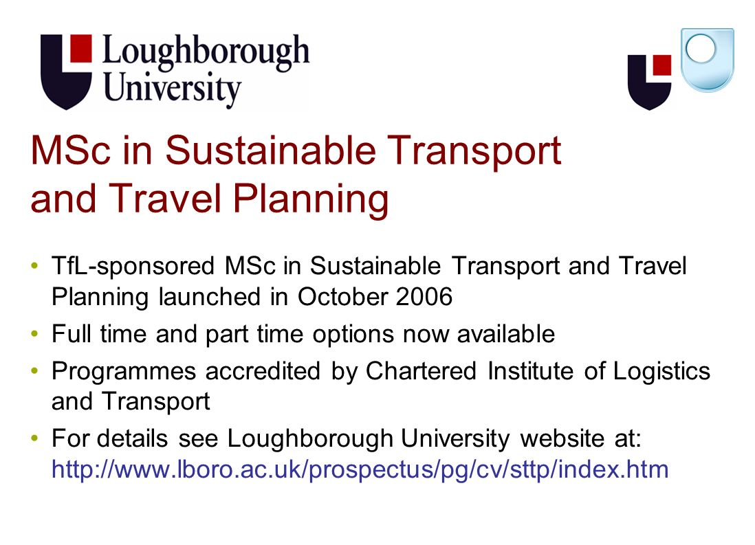 MSc in Sustainable Transport and Travel Planning TfL-sponsored MSc in Sustainable Transport and Travel Planning launched in October 2006 Full time and part time options now available Programmes accredited by Chartered Institute of Logistics and Transport For details see Loughborough University website at: http://www.lboro.ac.uk/prospectus/pg/cv/sttp/index.htm