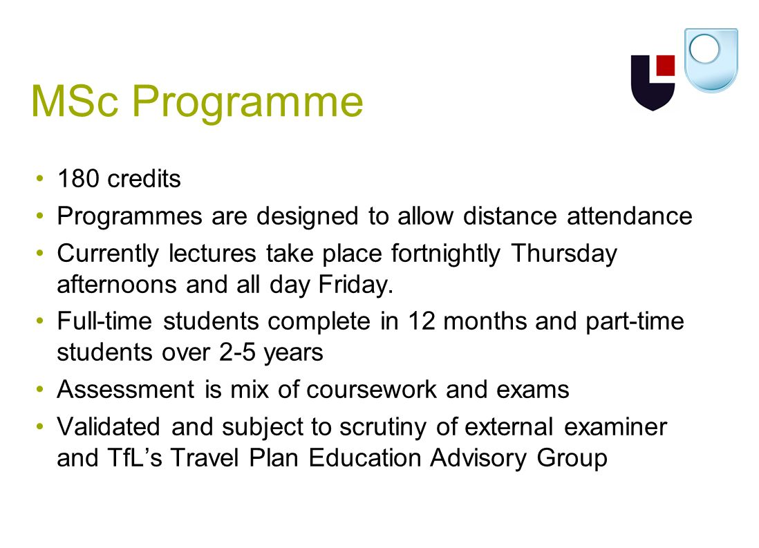 MSc Programme 180 credits Programmes are designed to allow distance attendance Currently lectures take place fortnightly Thursday afternoons and all day Friday.
