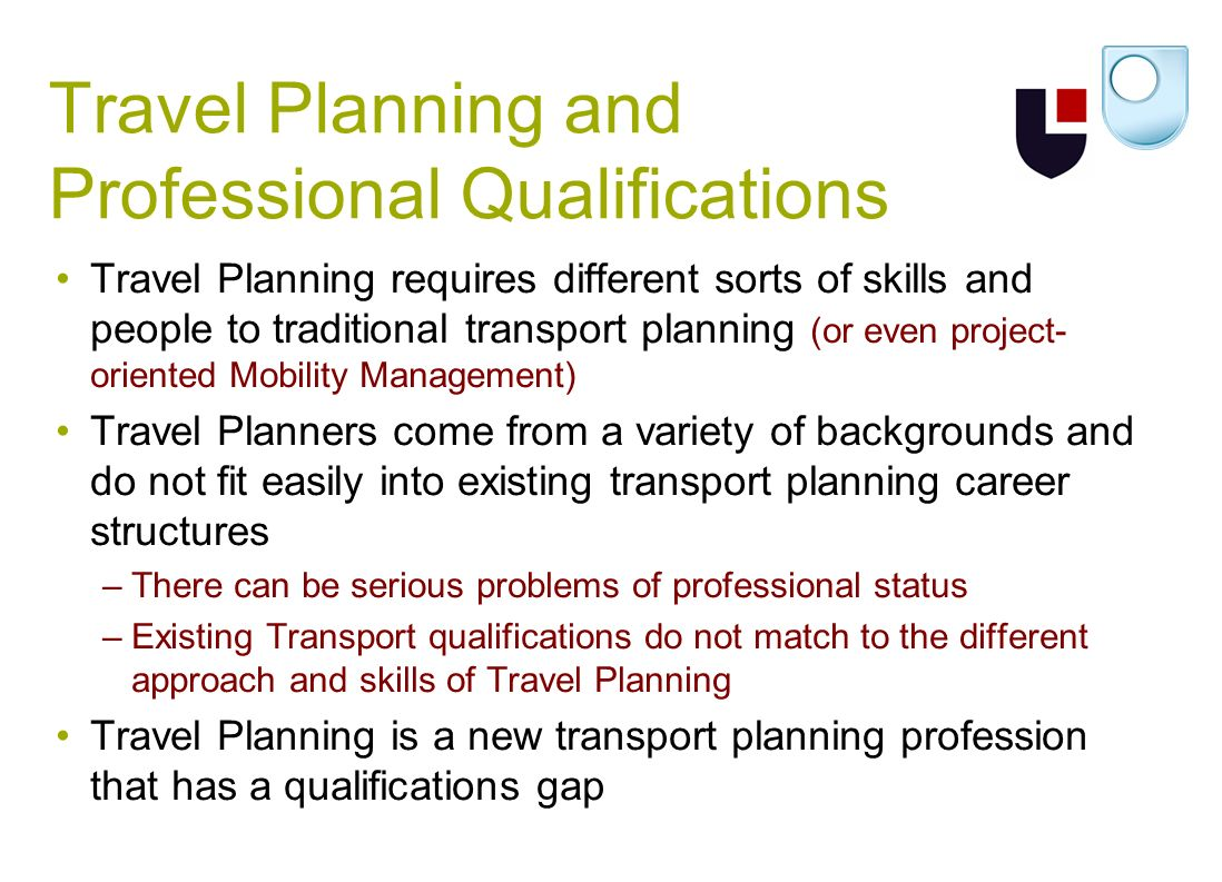 Travel Planning and Professional Qualifications Travel Planning requires different sorts of skills and people to traditional transport planning (or even project- oriented Mobility Management) Travel Planners come from a variety of backgrounds and do not fit easily into existing transport planning career structures –There can be serious problems of professional status –Existing Transport qualifications do not match to the different approach and skills of Travel Planning Travel Planning is a new transport planning profession that has a qualifications gap