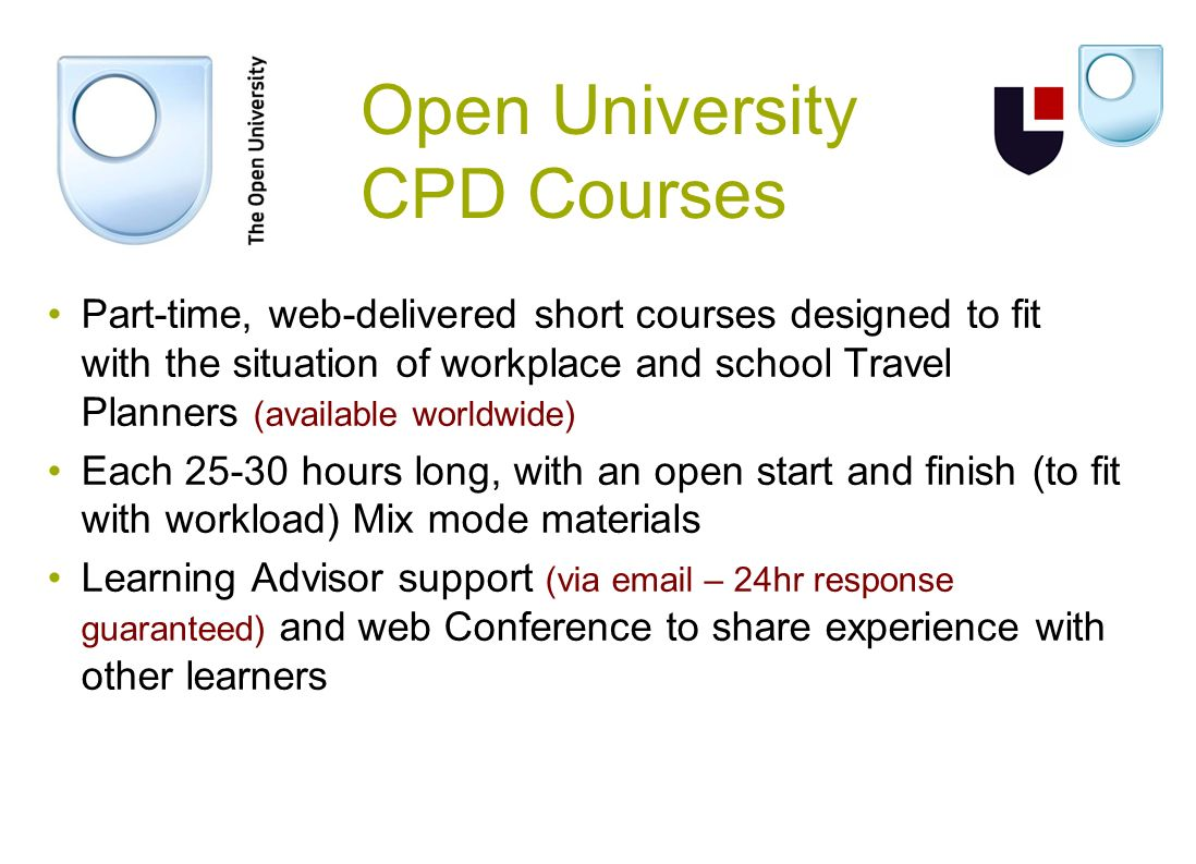 Open University CPD Courses Part-time, web-delivered short courses designed to fit with the situation of workplace and school Travel Planners (available worldwide) Each 25-30 hours long, with an open start and finish (to fit with workload) Mix mode materials Learning Advisor support (via email – 24hr response guaranteed) and web Conference to share experience with other learners