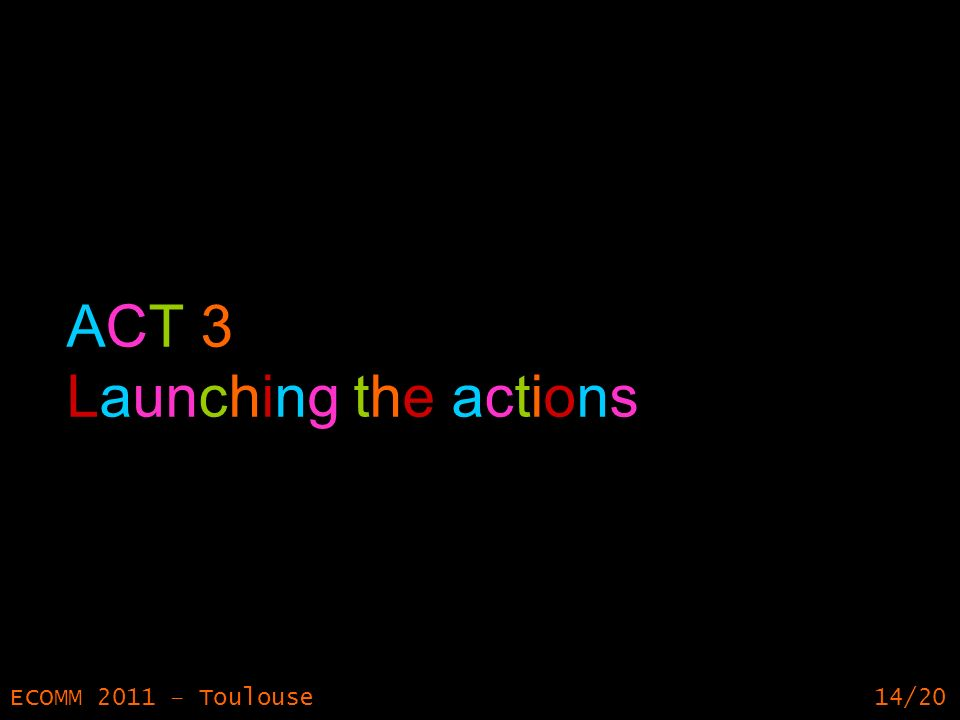 14 ECOMM 2011 – Toulouse14/20 ACT 3 Launching the actions