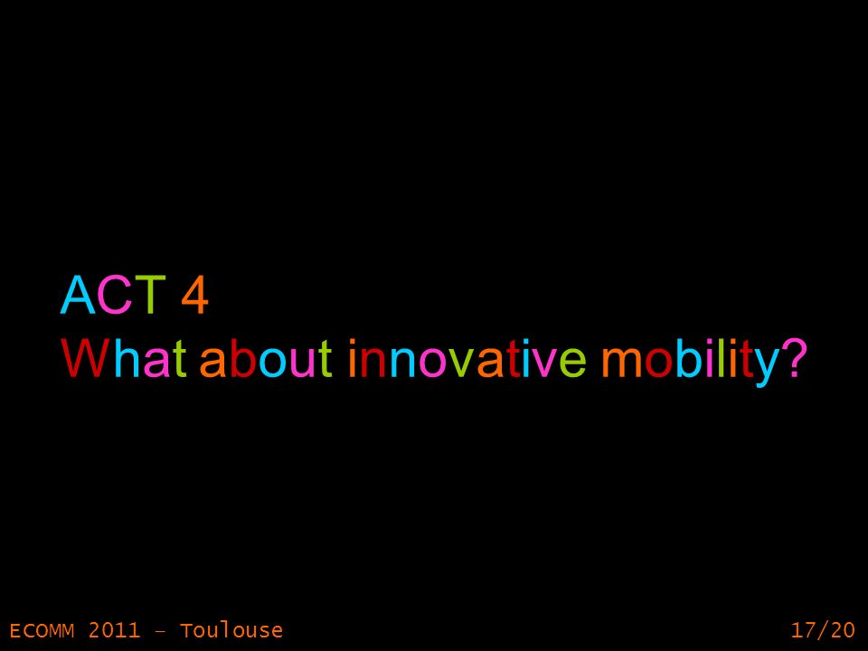 17 ECOMM 2011 – Toulouse17/20 ACT 4 What about innovative mobility?