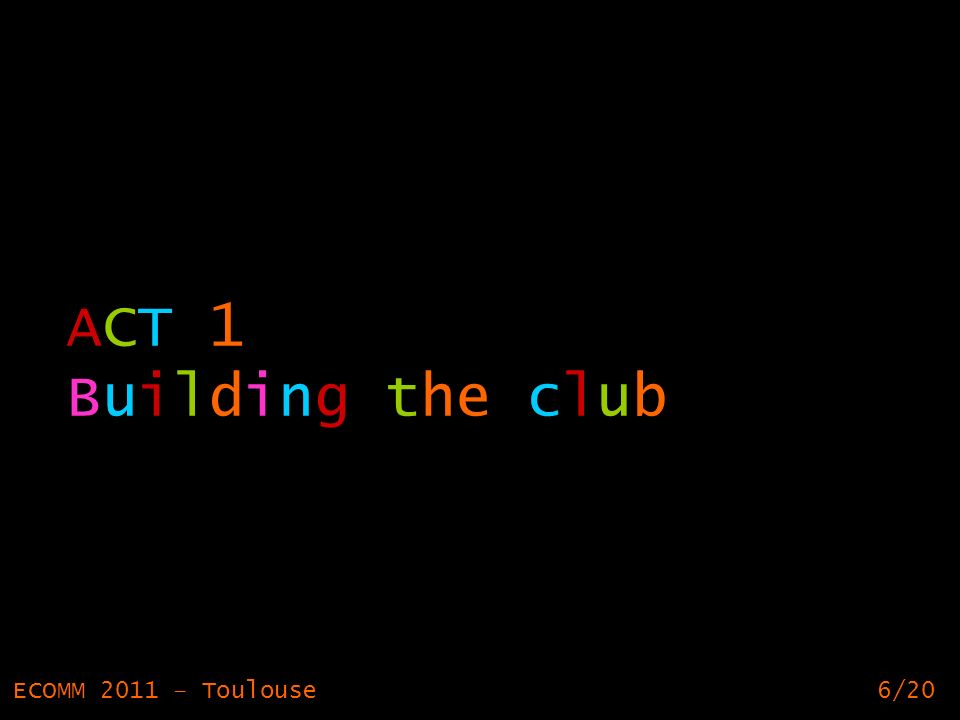 6 ACT 1 Building the club ECOMM 2011 – Toulouse6/20