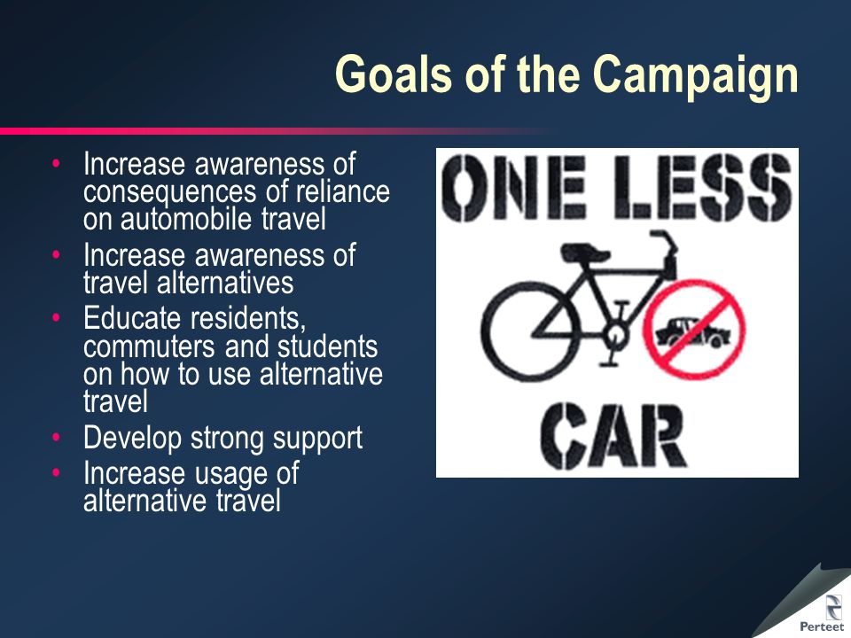 Goals of the Campaign Increase awareness of consequences of reliance on automobile travel Increase awareness of travel alternatives Educate residents, commuters and students on how to use alternative travel Develop strong support Increase usage of alternative travel