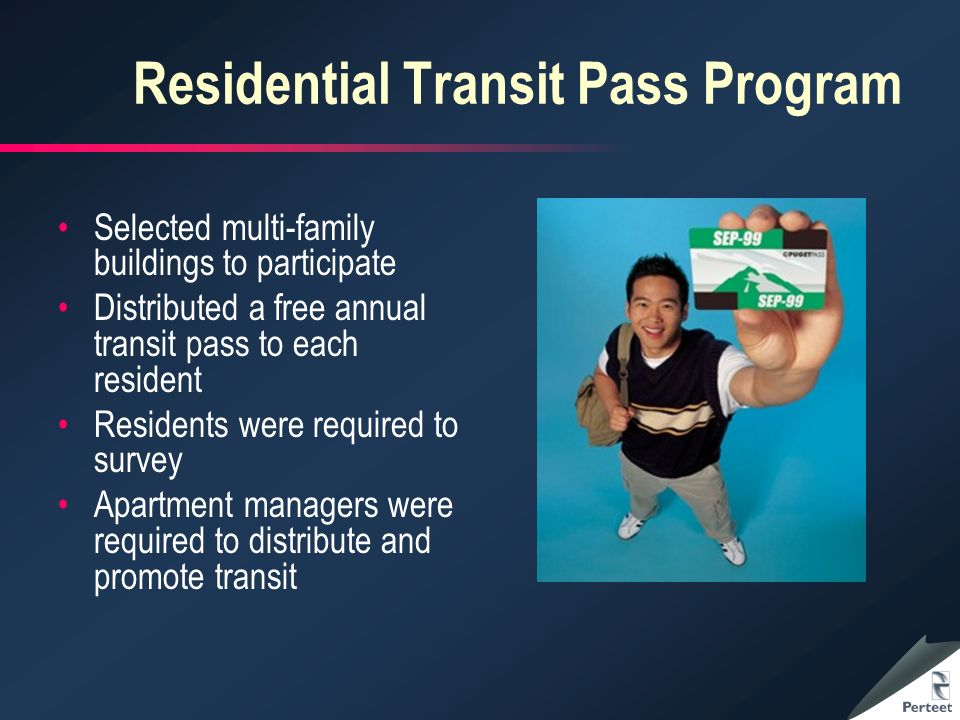 Residential Transit Pass Program Selected multi-family buildings to participate Distributed a free annual transit pass to each resident Residents were required to survey Apartment managers were required to distribute and promote transit
